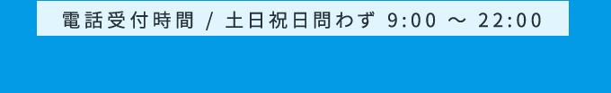 電話受付時間 / 土日祝日問わず 9:00 ~ 22:00